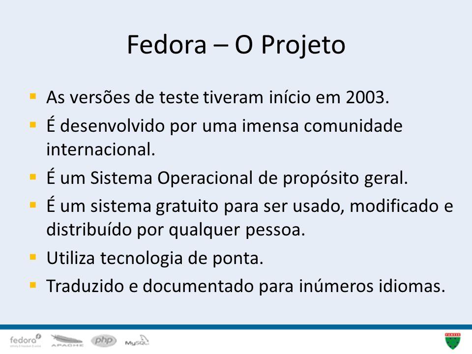 Fedora – O Projeto As versões de teste tiveram início em 2003. É desenvolvido por uma imensa comunidade internacional. É um Sistema Operacional de pro