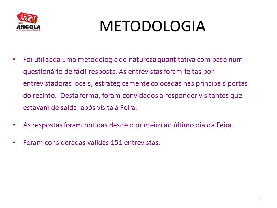 6 METODOLOGIA Foi utilizada uma metodologia de natureza quantitativa com base num questionário de fácil resposta. As entrevistas foram feitas por entr