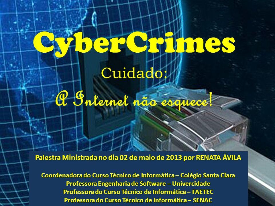 CyberCrimes Cuidado: A Internet não esquece! Palestra Ministrada no dia 02 de maio de 2013 por RENATA ÁVILA Coordenadora do Curso Técnico de Informáti