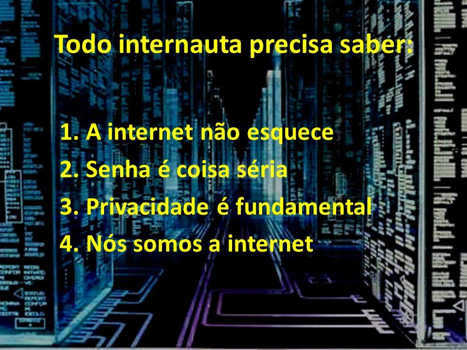 Todo internauta precisa saber: 1.A internet não esquece 2.Senha é coisa séria 3.Privacidade é fundamental 4.Nós somos a internet