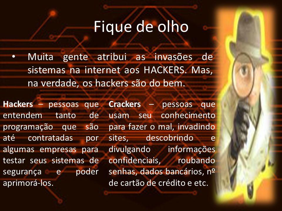 Fique de olho Muita gente atribui as invasões de sistemas na internet aos HACKERS. Mas, na verdade, os hackers são do bem. Hackers – pessoas que enten