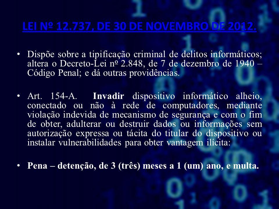 LEI Nº 12.737, DE 30 DE NOVEMBRO DE 2012. Dispõe sobre a tipificação criminal de delitos informáticos; altera o Decreto-Lei n o 2.848, de 7 de dezembr