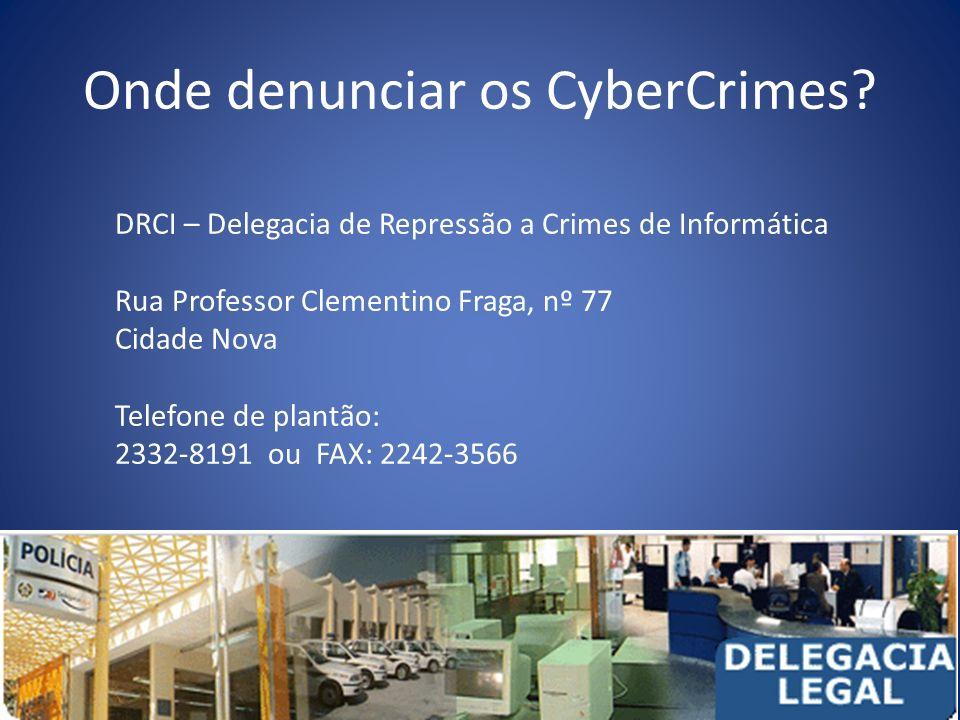 Onde denunciar os CyberCrimes? DRCI – Delegacia de Repressão a Crimes de Informática Rua Professor Clementino Fraga, nº 77 Cidade Nova Telefone de pla