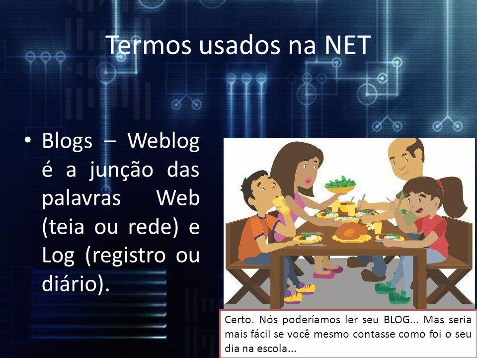 Termos usados na NET Blogs – Weblog é a junção das palavras Web (teia ou rede) e Log (registro ou diário). Certo. Nós poderíamos ler seu BLOG... Mas s