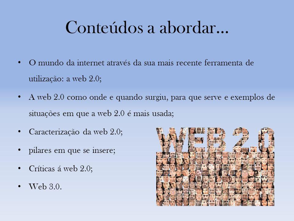 Conteúdos a abordar… O mundo da internet através da sua mais recente ferramenta de utilização: a web 2.0; A web 2.0 como onde e quando surgiu, para que serve e exemplos de situações em que a web 2.0 é mais usada; Caracterização da web 2.0; pilares em que se insere; Críticas á web 2.0; Web 3.0.