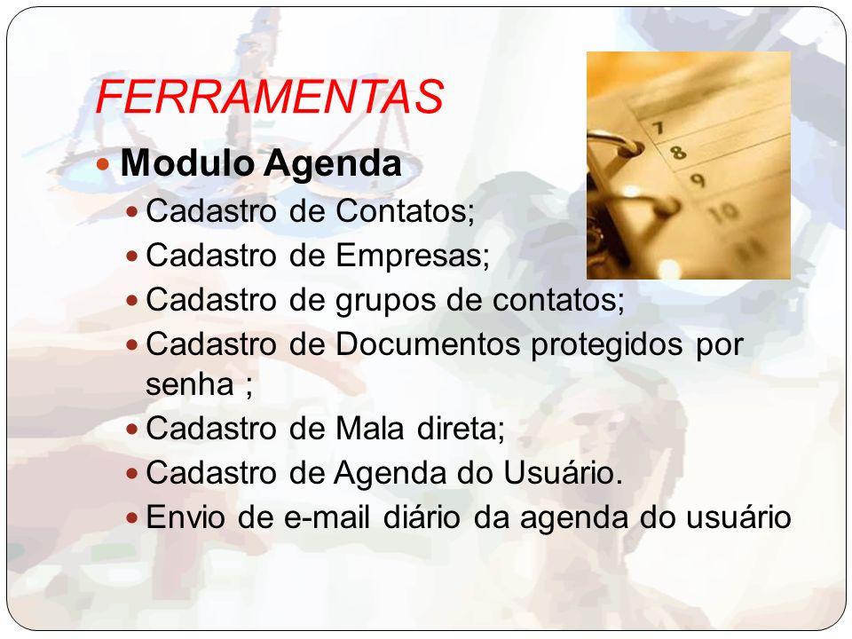 FERRAMENTAS Modulo Agenda Cadastro de Contatos; Cadastro de Empresas; Cadastro de grupos de contatos; Cadastro de Documentos protegidos por senha ; Cadastro de Mala direta; Cadastro de Agenda do Usuário.