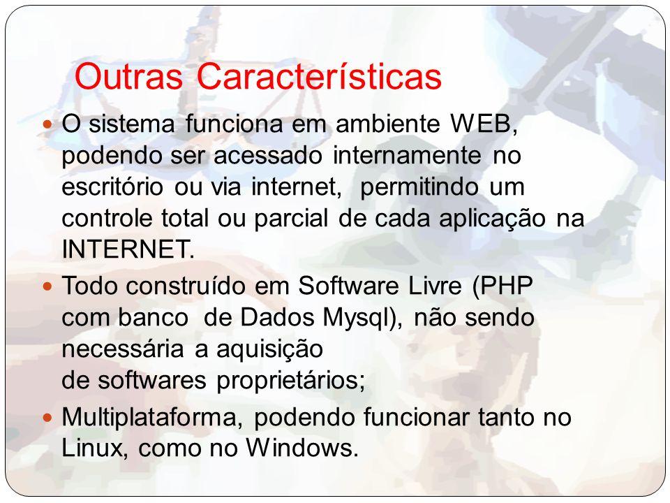 Outras Características O sistema funciona em ambiente WEB, podendo ser acessado internamente no escritório ou via internet, permitindo um controle total ou parcial de cada aplicação na INTERNET.