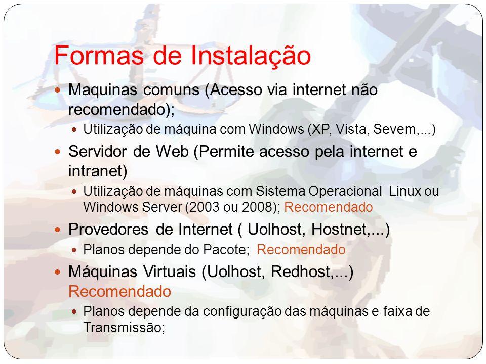 Formas de Instalação Maquinas comuns (Acesso via internet não recomendado); Utilização de máquina com Windows (XP, Vista, Sevem,...) Servidor de Web (Permite acesso pela internet e intranet) Utilização de máquinas com Sistema Operacional Linux ou Windows Server (2003 ou 2008); Recomendado Provedores de Internet ( Uolhost, Hostnet,...) Planos depende do Pacote; Recomendado Máquinas Virtuais (Uolhost, Redhost,...) Recomendado Planos depende da configuração das máquinas e faixa de Transmissão;