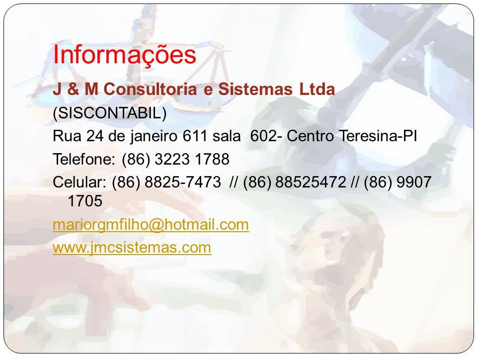 Informações J & M Consultoria e Sistemas Ltda (SISCONTABIL) Rua 24 de janeiro 611 sala 602- Centro Teresina-PI Telefone: (86) 3223 1788 Celular: (86) 8825-7473 // (86) 88525472 // (86) 9907 1705 mariorgmfilho@hotmail.com www.jmcsistemas.com