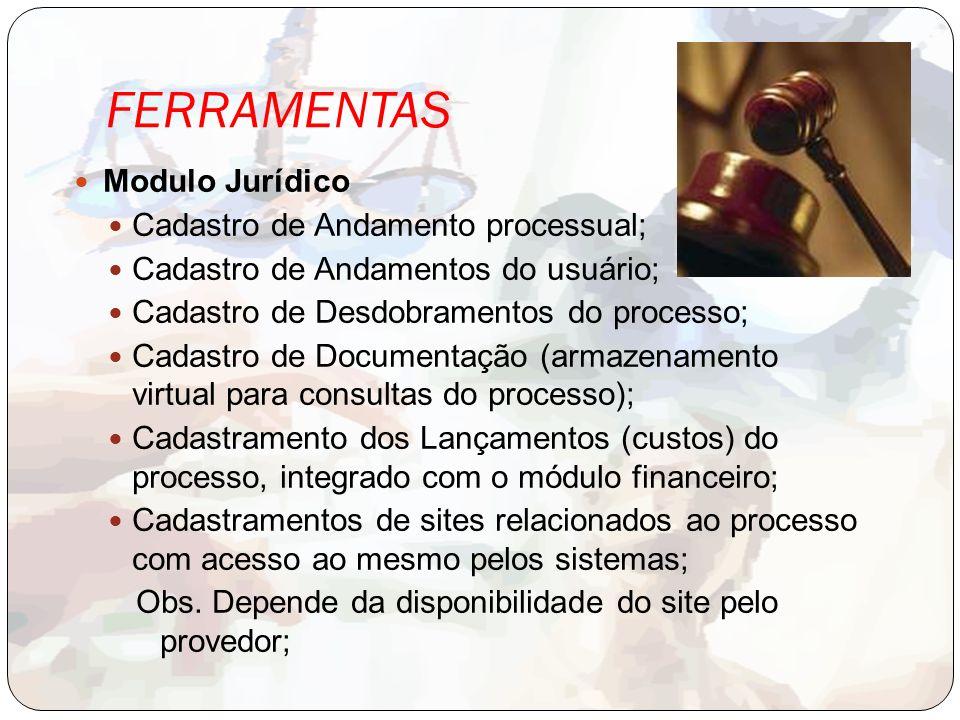 FERRAMENTAS Modulo Jurídico Cadastro de Andamento processual; Cadastro de Andamentos do usuário; Cadastro de Desdobramentos do processo; Cadastro de Documentação (armazenamento virtual para consultas do processo); Cadastramento dos Lançamentos (custos) do processo, integrado com o módulo financeiro; Cadastramentos de sites relacionados ao processo com acesso ao mesmo pelos sistemas; Obs.