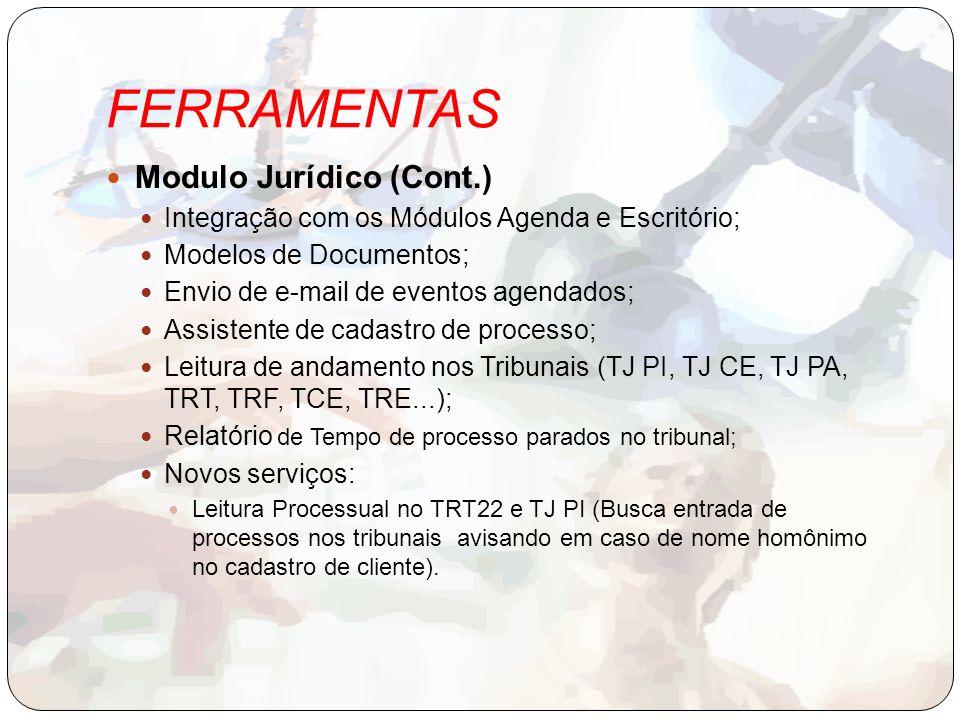 FERRAMENTAS Modulo Jurídico (Cont.) Integração com os Módulos Agenda e Escritório; Modelos de Documentos; Envio de e-mail de eventos agendados; Assistente de cadastro de processo; Leitura de andamento nos Tribunais (TJ PI, TJ CE, TJ PA, TRT, TRF, TCE, TRE...); Relatório de Tempo de processo parados no tribunal; Novos serviços: Leitura Processual no TRT22 e TJ PI (Busca entrada de processos nos tribunais avisando em caso de nome homônimo no cadastro de cliente).