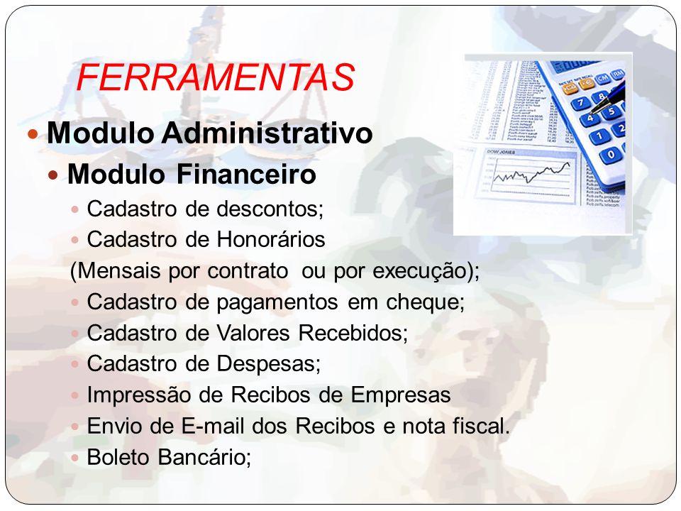 FERRAMENTAS Modulo Administrativo Modulo Financeiro Cadastro de descontos; Cadastro de Honorários (Mensais por contrato ou por execução); Cadastro de