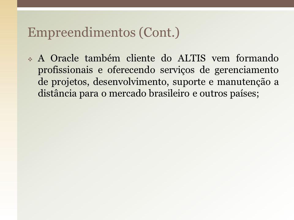 Empreendimentos (Cont.) A Oracle também cliente do ALTIS vem formando profissionais e oferecendo serviços de gerenciamento de projetos, desenvolviment