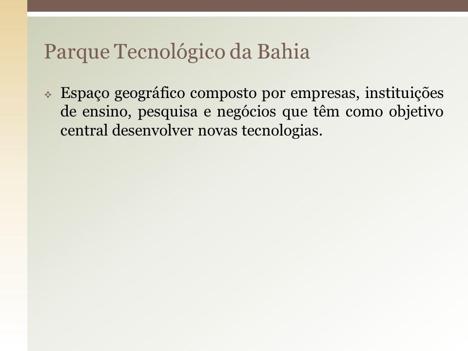 Parque Tecnológico da Bahia Espaço geográfico composto por empresas, instituições de ensino, pesquisa e negócios que têm como objetivo central desenvo
