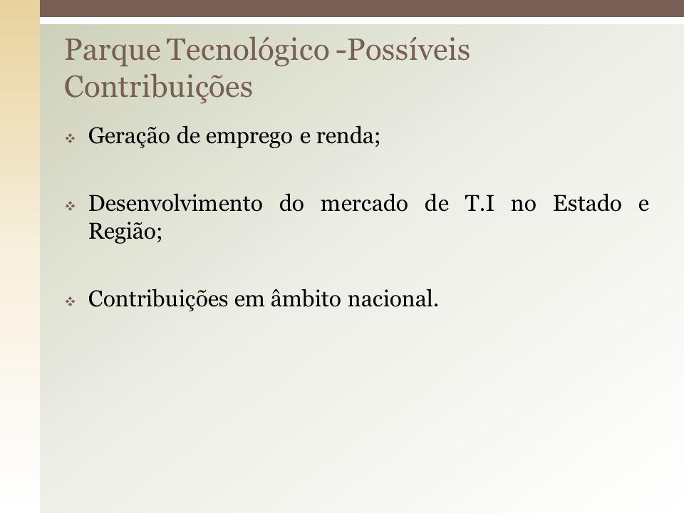 Parque Tecnológico -Possíveis Contribuições Geração de emprego e renda; Desenvolvimento do mercado de T.I no Estado e Região; Contribuições em âmbito