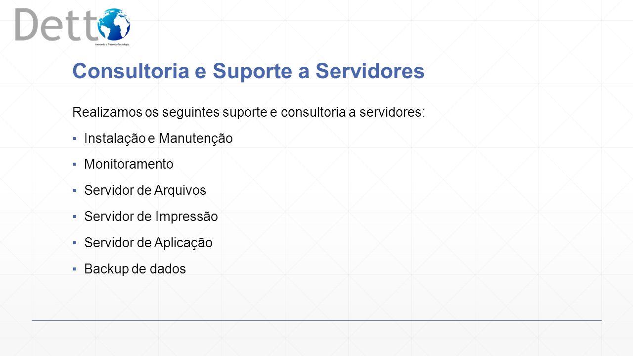 Consultoria e Suporte a Servidores Realizamos os seguintes suporte e consultoria a servidores: Instalação e Manutenção Monitoramento Servidor de Arquivos Servidor de Impressão Servidor de Aplicação Backup de dados