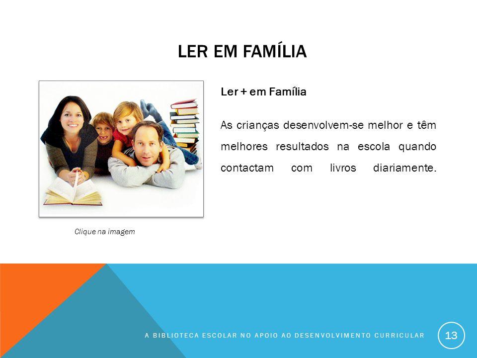 LER EM FAMÍLIA A BIBLIOTECA ESCOLAR NO APOIO AO DESENVOLVIMENTO CURRICULAR 13 Ler + em Família As crianças desenvolvem-se melhor e têm melhores result