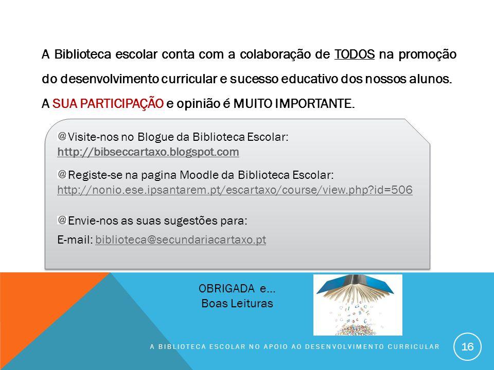 A BIBLIOTECA ESCOLAR NO APOIO AO DESENVOLVIMENTO CURRICULAR 16 Visite-nos no Blogue da Biblioteca Escolar: http://bibseccartaxo.blogspot.com http://bibseccartaxo.blogspot.com Registe-se na pagina Moodle da Biblioteca Escolar: http://nonio.ese.ipsantarem.pt/escartaxo/course/view.php?id=506 http://nonio.ese.ipsantarem.pt/escartaxo/course/view.php?id=506 Envie-nos as suas sugestões para: E-mail: biblioteca@secundariacartaxo.ptbiblioteca@secundariacartaxo.pt Visite-nos no Blogue da Biblioteca Escolar: http://bibseccartaxo.blogspot.com http://bibseccartaxo.blogspot.com Registe-se na pagina Moodle da Biblioteca Escolar: http://nonio.ese.ipsantarem.pt/escartaxo/course/view.php?id=506 http://nonio.ese.ipsantarem.pt/escartaxo/course/view.php?id=506 Envie-nos as suas sugestões para: E-mail: biblioteca@secundariacartaxo.ptbiblioteca@secundariacartaxo.pt A Biblioteca escolar conta com a colaboração de TODOS na promoção do desenvolvimento curricular e sucesso educativo dos nossos alunos.