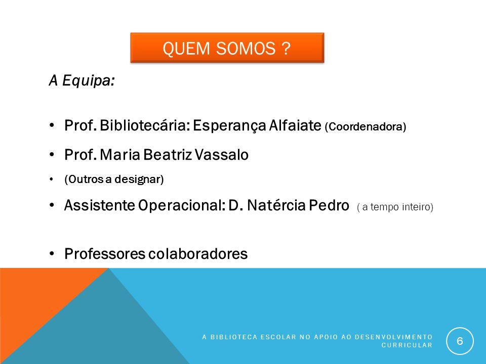 QUEM SOMOS ? A Equipa: Prof. Bibliotecária: Esperança Alfaiate (Coordenadora) Prof. Maria Beatriz Vassalo (Outros a designar) Assistente Operacional: