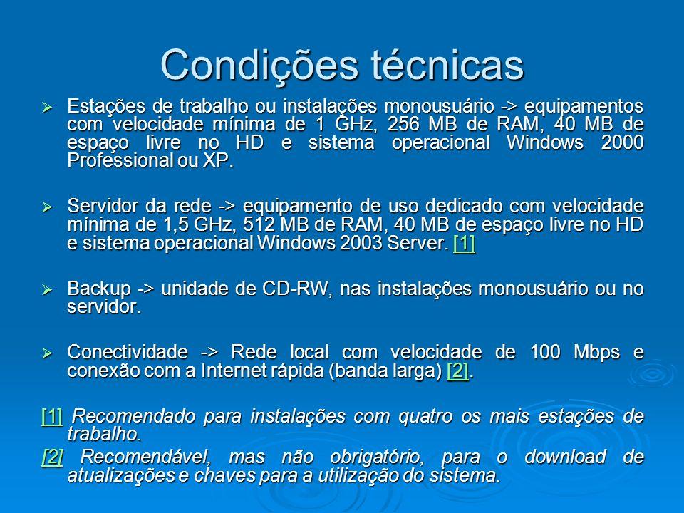 Condições técnicas Estações de trabalho ou instalações monousuário -> equipamentos com velocidade mínima de 1 GHz, 256 MB de RAM, 40 MB de espaço livre no HD e sistema operacional Windows 2000 Professional ou XP.