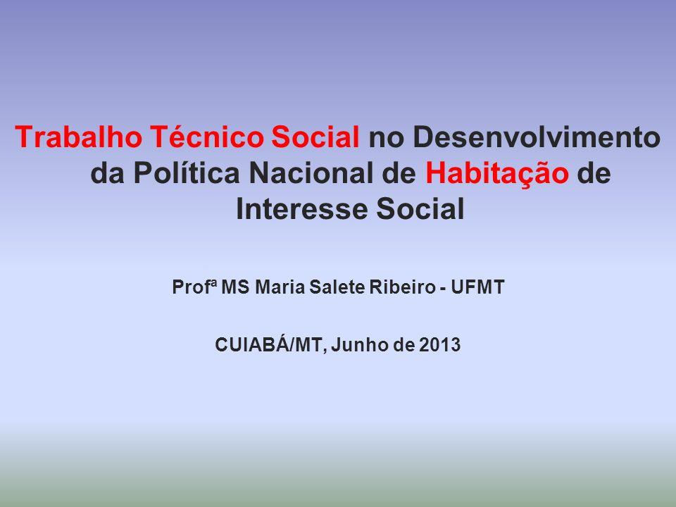 Trabalho Técnico Social no Desenvolvimento da Política Nacional de Habitação de Interesse Social Profª MS Maria Salete Ribeiro - UFMT CUIABÁ/MT, Junho