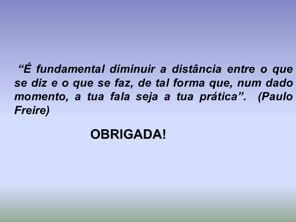 É fundamental diminuir a distância entre o que se diz e o que se faz, de tal forma que, num dado momento, a tua fala seja a tua prática. (Paulo Freire