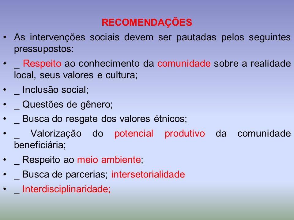RECOMENDAÇÕES As intervenções sociais devem ser pautadas pelos seguintes pressupostos: _ Respeito ao conhecimento da comunidade sobre a realidade loca