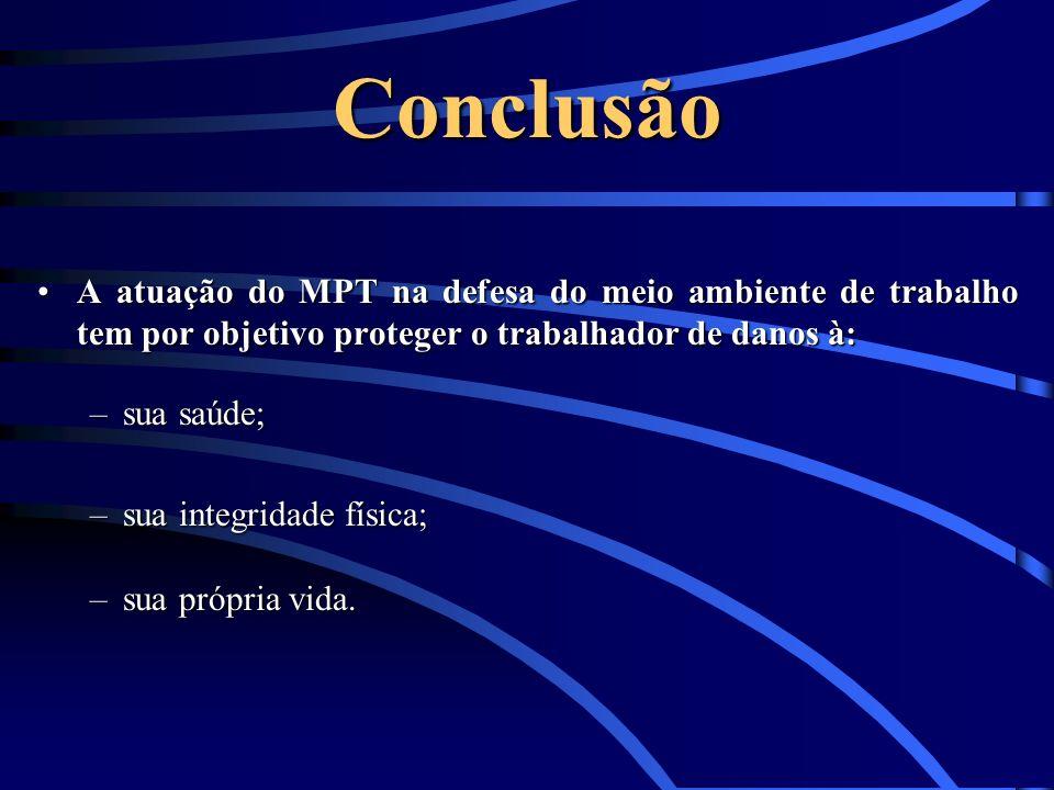Conclusão A atuação do MPT na defesa do meio ambiente de trabalho tem por objetivo proteger o trabalhador de danos à:A atuação do MPT na defesa do mei