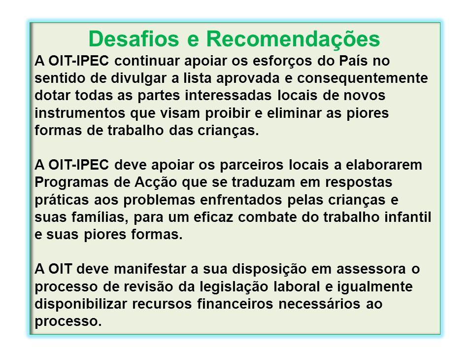 Desafios e Recomendações A OIT-IPEC continuar apoiar os esforços do País no sentido de divulgar a lista aprovada e consequentemente dotar todas as par