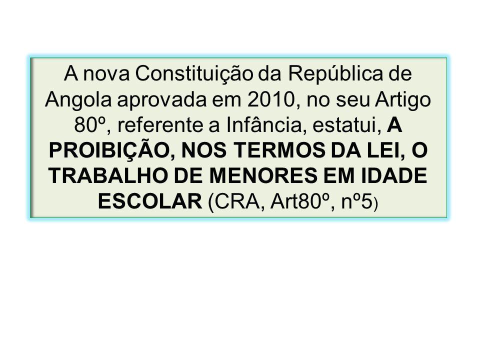 A nova Constituição da República de Angola aprovada em 2010, no seu Artigo 80º, referente a Infância, estatui, A PROIBIÇÃO, NOS TERMOS DA LEI, O TRABA