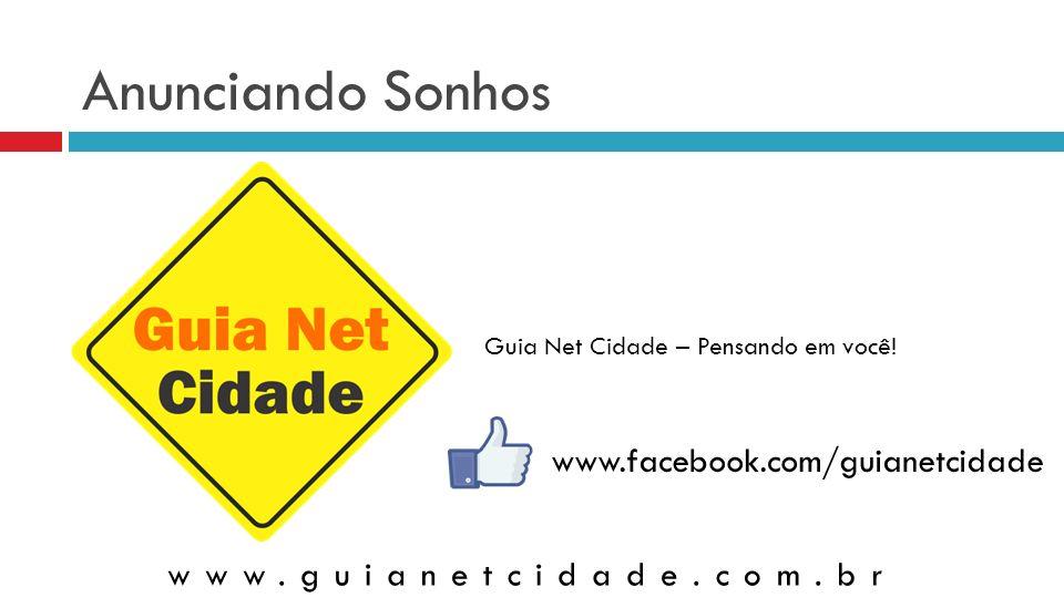 Anunciando Sonhos Guia Net Cidade – Pensando em você! www.guianetcidade.com.br www.facebook.com/guianetcidade