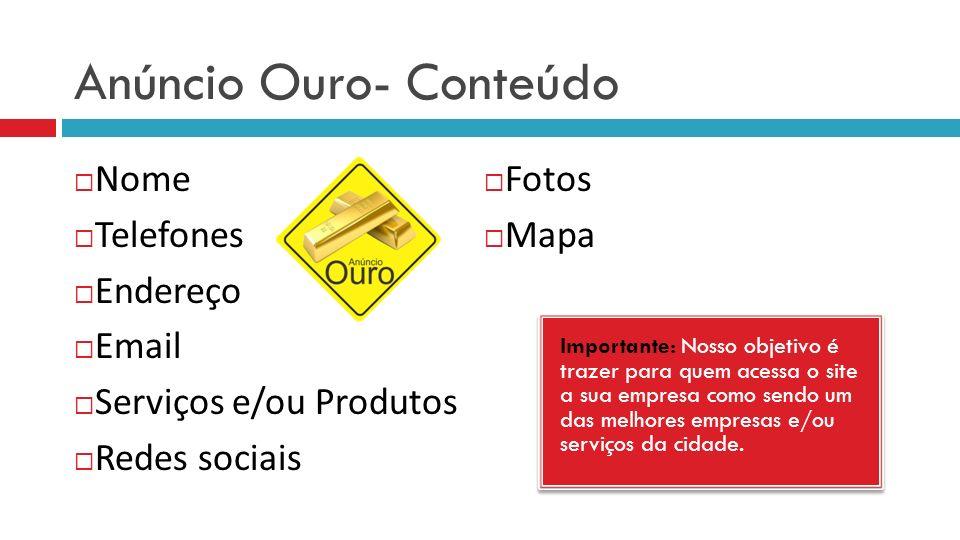 Anúncio Ouro- Conteúdo Nome Telefones Endereço Email Serviços e/ou Produtos Redes sociais Fotos Mapa Importante: Nosso objetivo é trazer para quem ace