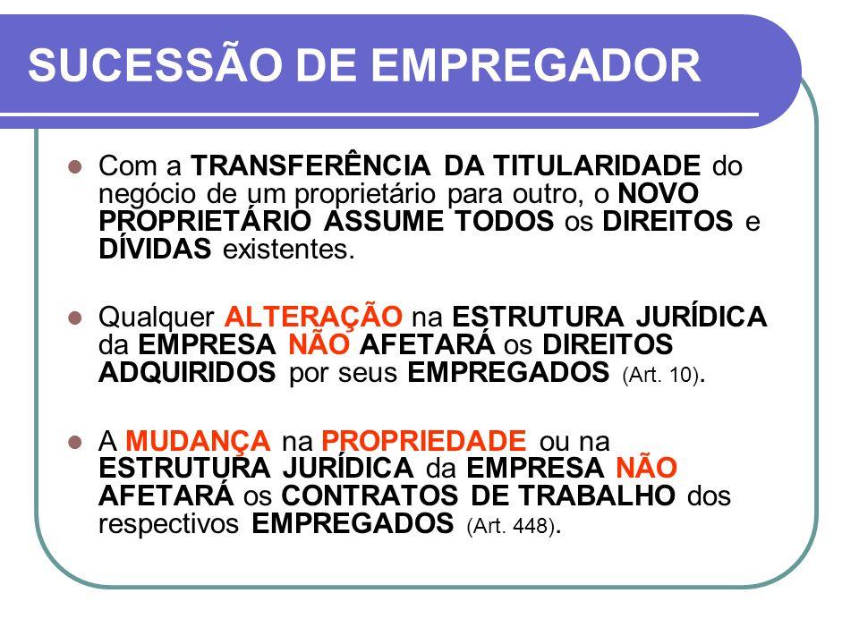 SUCESSÃO DE EMPREGADOR Com a TRANSFERÊNCIA DA TITULARIDADE do negócio de um proprietário para outro, o NOVO PROPRIETÁRIO ASSUME TODOS os DIREITOS e DÍ