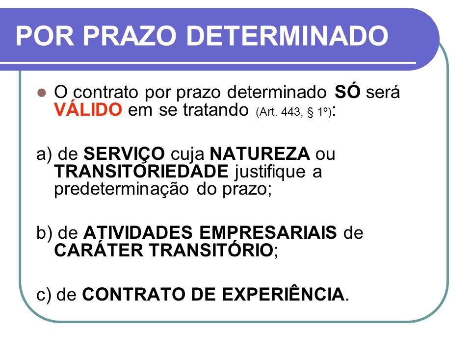 POR PRAZO DETERMINADO O contrato por prazo determinado SÓ será VÁLIDO em se tratando (Art. 443, § 1º) : a) de SERVIÇO cuja NATUREZA ou TRANSITORIEDADE