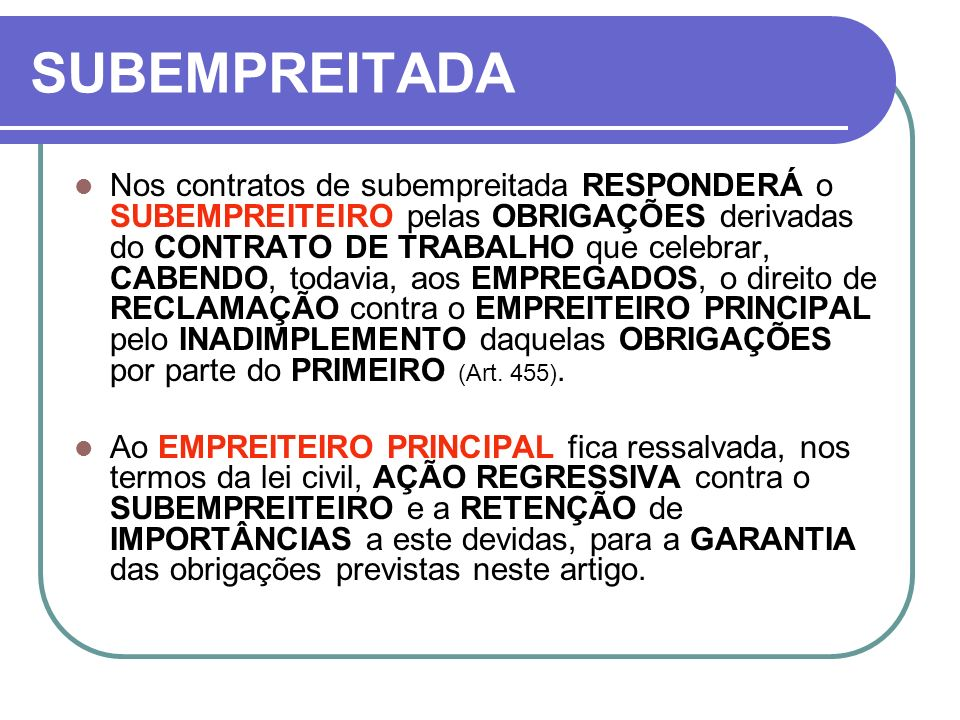 SUBEMPREITADA Nos contratos de subempreitada RESPONDERÁ o SUBEMPREITEIRO pelas OBRIGAÇÕES derivadas do CONTRATO DE TRABALHO que celebrar, CABENDO, tod