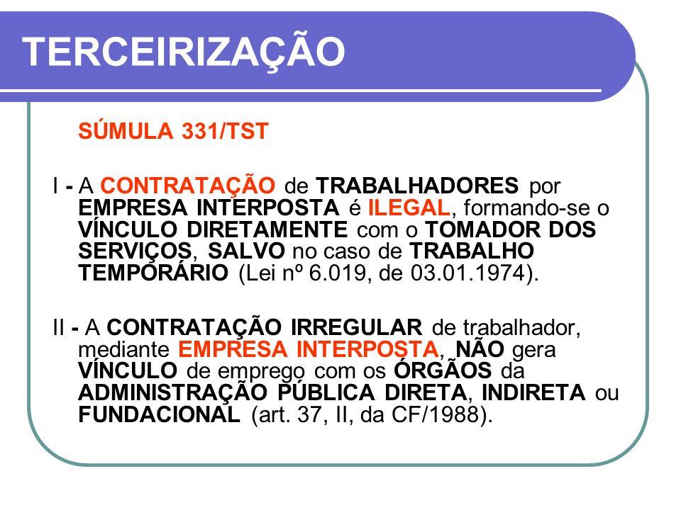 TERCEIRIZAÇÃO SÚMULA 331/TST I - A CONTRATAÇÃO de TRABALHADORES por EMPRESA INTERPOSTA é ILEGAL, formando-se o VÍNCULO DIRETAMENTE com o TOMADOR DOS S