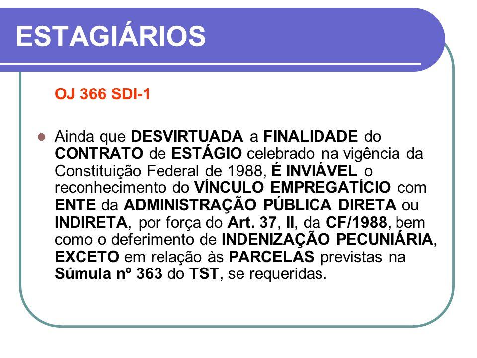 ESTAGIÁRIOS OJ 366 SDI-1 Ainda que DESVIRTUADA a FINALIDADE do CONTRATO de ESTÁGIO celebrado na vigência da Constituição Federal de 1988, É INVIÁVEL o