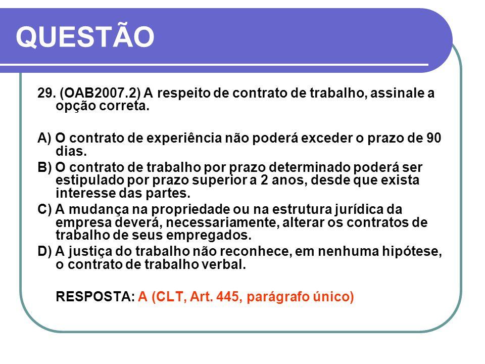 QUESTÃO 29. (OAB2007.2) A respeito de contrato de trabalho, assinale a opção correta. A) O contrato de experiência não poderá exceder o prazo de 90 di