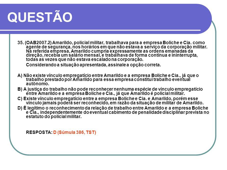 QUESTÃO 35. (OAB2007.2) Amarildo, policial militar, trabalhava para a empresa Boliche e Cia. como agente de segurança, nos horários em que não estava