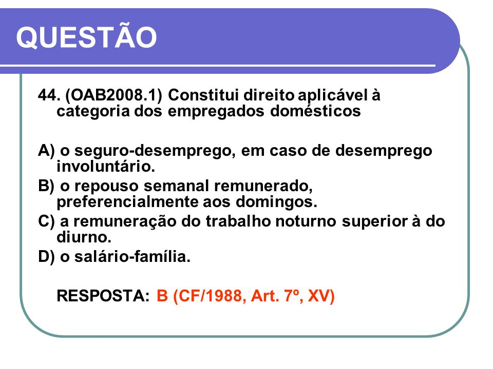 QUESTÃO 44. (OAB2008.1) Constitui direito aplicável à categoria dos empregados domésticos A) o seguro-desemprego, em caso de desemprego involuntário.