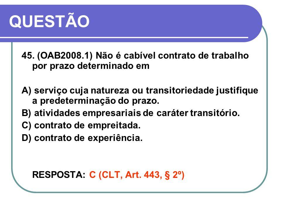 QUESTÃO 45. (OAB2008.1) Não é cabível contrato de trabalho por prazo determinado em A) serviço cuja natureza ou transitoriedade justifique a predeterm