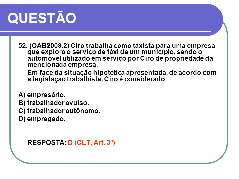 QUESTÃO 52. (OAB2008.2) Ciro trabalha como taxista para uma empresa que explora o serviço de táxi de um município, sendo o automóvel utilizado em serv
