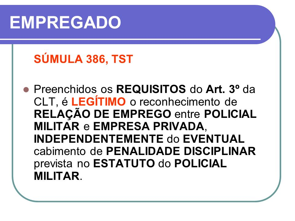 EMPREGADO SÚMULA 386, TST Preenchidos os REQUISITOS do Art. 3º da CLT, é LEGÍTIMO o reconhecimento de RELAÇÃO DE EMPREGO entre POLICIAL MILITAR e EMPR