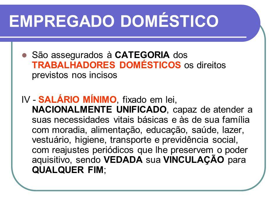 EMPREGADO DOMÉSTICO São assegurados à CATEGORIA dos TRABALHADORES DOMÉSTICOS os direitos previstos nos incisos IV - SALÁRIO MÍNIMO, fixado em lei, NAC