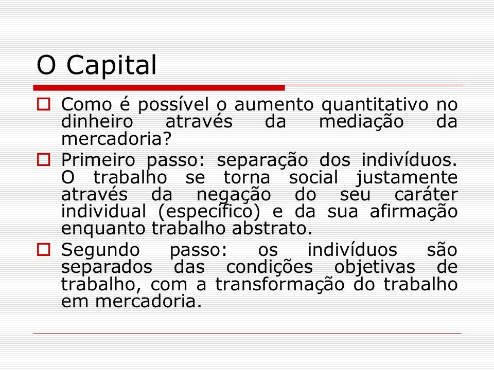 O Capital Como é possível o aumento quantitativo no dinheiro através da mediação da mercadoria? Primeiro passo: separação dos indivíduos. O trabalho s
