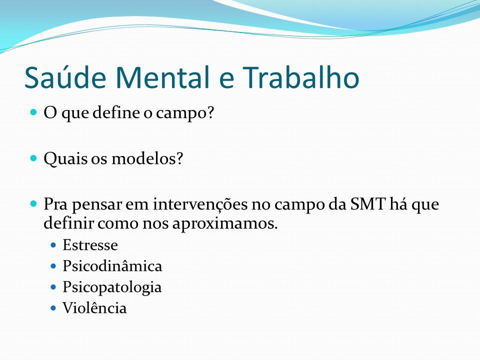 Saúde Mental e Trabalho O que define o campo? Quais os modelos? Pra pensar em intervenções no campo da SMT há que definir como nos aproximamos. Estres