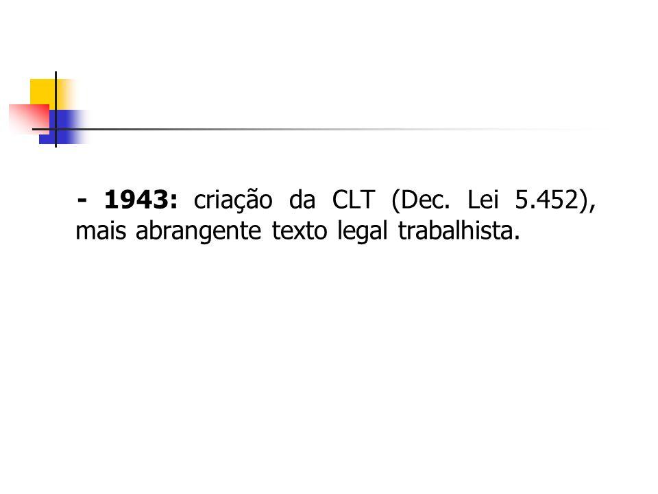 - 1943: criação da CLT (Dec. Lei 5.452), mais abrangente texto legal trabalhista.