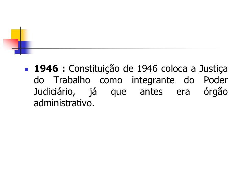 1946 : Constituição de 1946 coloca a Justiça do Trabalho como integrante do Poder Judiciário, já que antes era órgão administrativo.