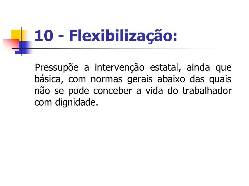 10 - Flexibilização: Pressupõe a intervenção estatal, ainda que básica, com normas gerais abaixo das quais não se pode conceber a vida do trabalhador