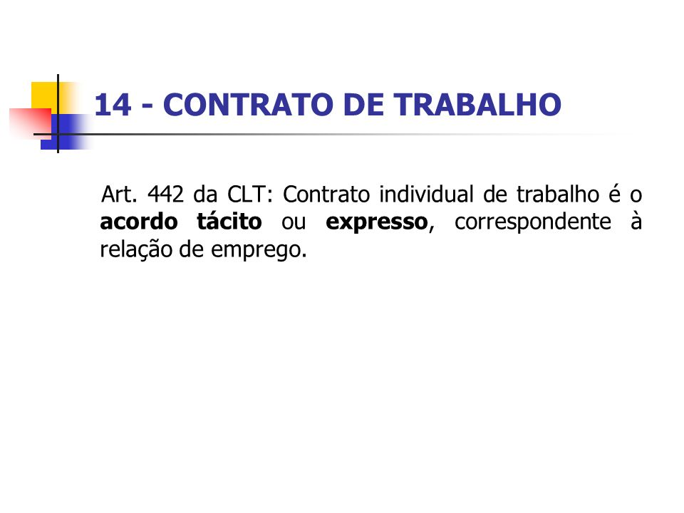 14 - CONTRATO DE TRABALHO Art. 442 da CLT: Contrato individual de trabalho é o acordo tácito ou expresso, correspondente à relação de emprego.